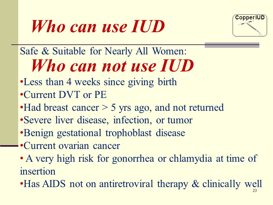 23 Safe & Suitable for Nearly All Women: Who can use IUD Who can not use IUD Less than 4 weeks since giving birth Current DVT or PE Had breast cancer