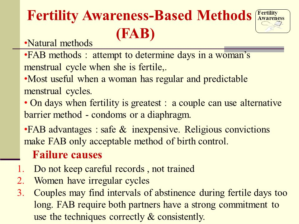 Natural methods FAB methods : attempt to determine days in a woman's menstrual cycle when she is fertile,. Most useful when a woman has regular and pr