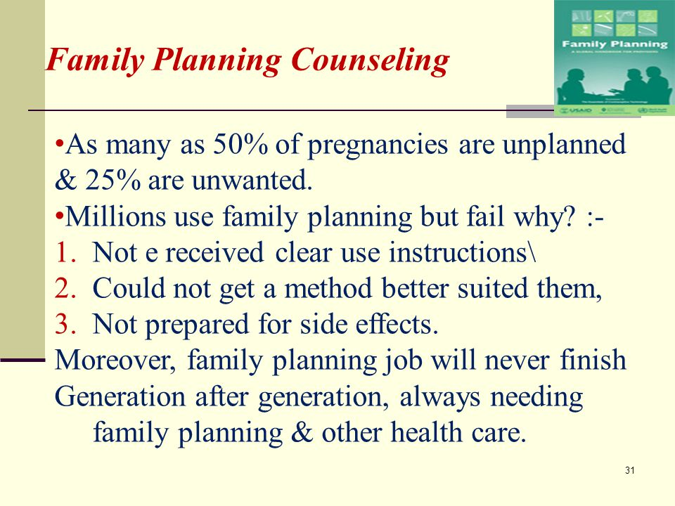 Family Planning Counseling As many as 50% of pregnancies are unplanned & 25% are unwanted. Millions use family planning but fail why? :- 1.Not e recei