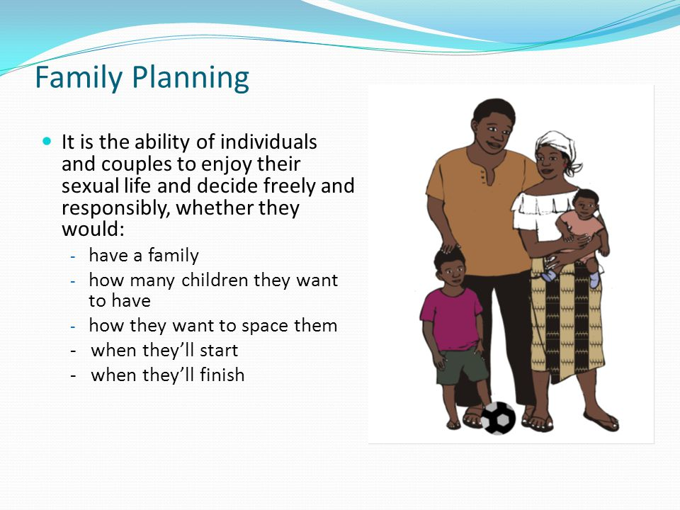 Family Planning It is the ability of individuals and couples to enjoy their sexual life and decide freely and responsibly, whether they would: - have