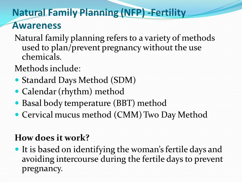 Natural Family Planning (NFP) -Fertility Awareness Natural family planning refers to a variety of methods used to plan/prevent pregnancy without the u