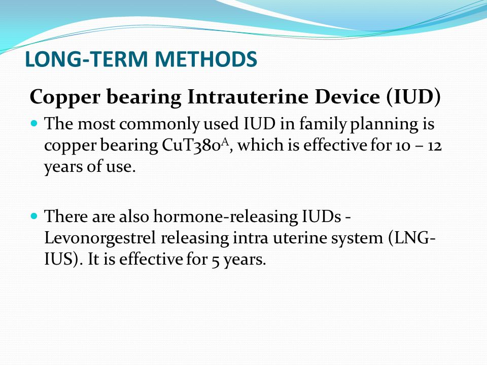 LONG-TERM METHODS Copper bearing Intrauterine Device (IUD) The most commonly used IUD in family planning is copper bearing CuT380 A, which is effectiv