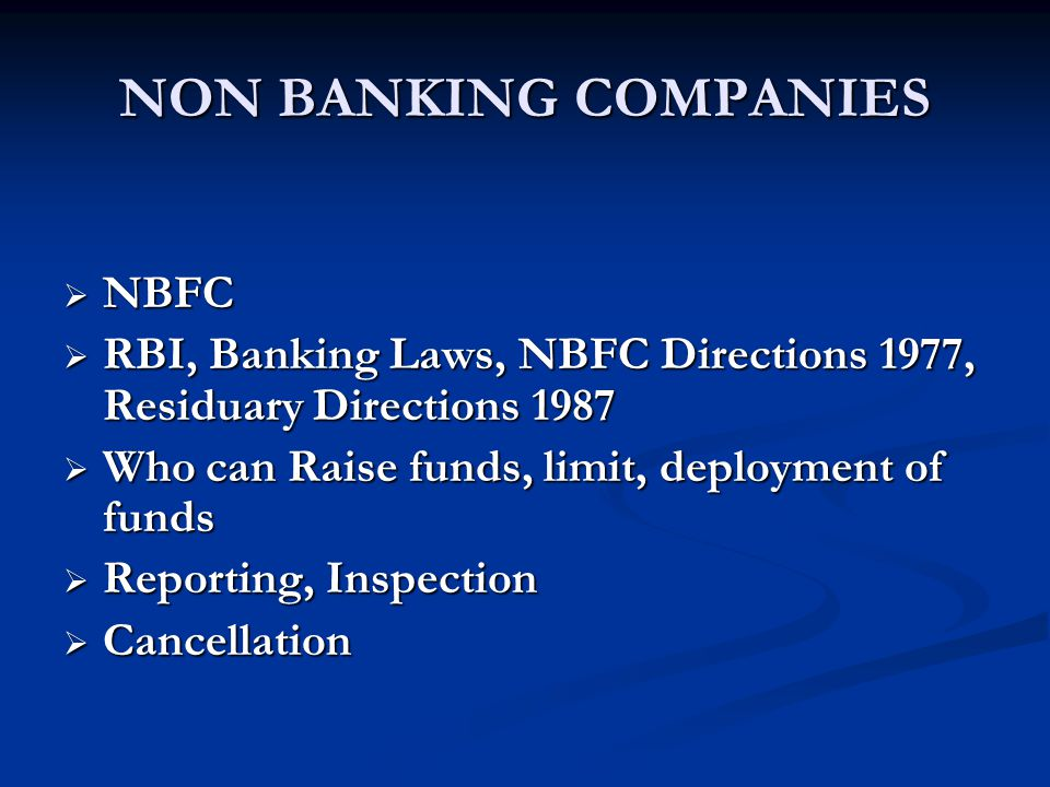 NON BANKING COMPANIES  NBFC  RBI, Banking Laws, NBFC Directions 1977, Residuary Directions 1987  Who can Raise funds, limit, deployment of funds  Reporting, Inspection  Cancellation