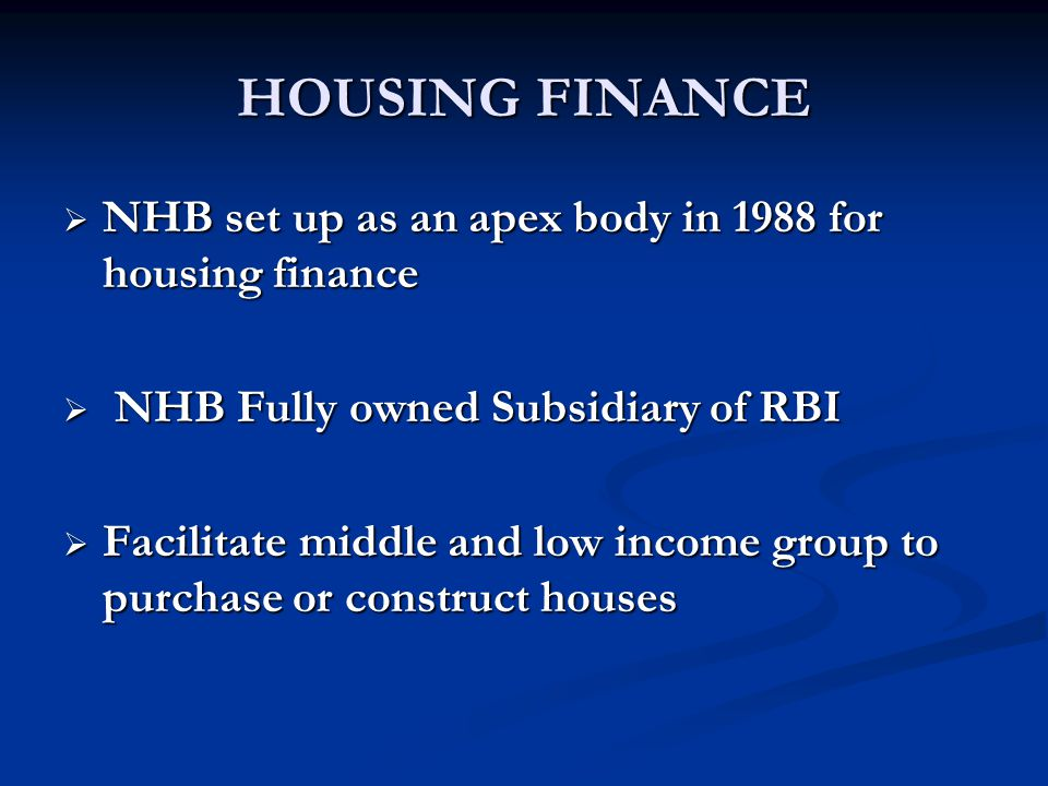 HOUSING FINANCE  NHB set up as an apex body in 1988 for housing finance  NHB Fully owned Subsidiary of RBI  Facilitate middle and low income group to purchase or construct houses