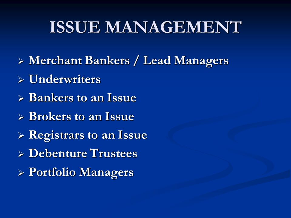 ISSUE MANAGEMENT  Merchant Bankers / Lead Managers  Underwriters  Bankers to an Issue  Brokers to an Issue  Registrars to an Issue  Debenture Trustees  Portfolio Managers