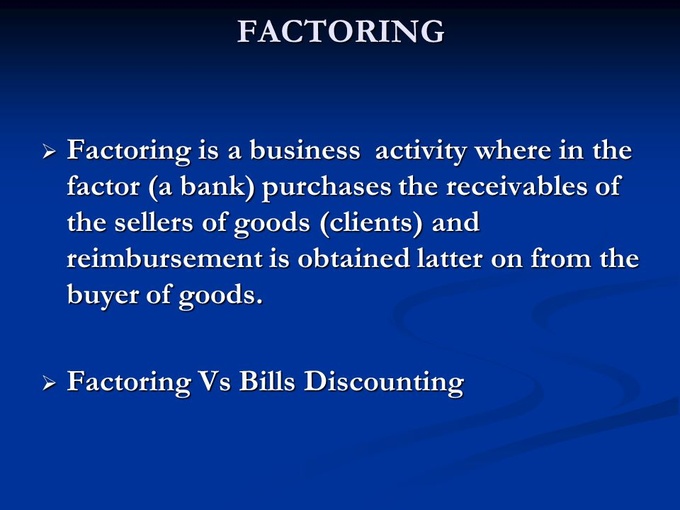 FACTORING  Factoring is a business activity where in the factor (a bank) purchases the receivables of the sellers of goods (clients) and reimbursement is obtained latter on from the buyer of goods.