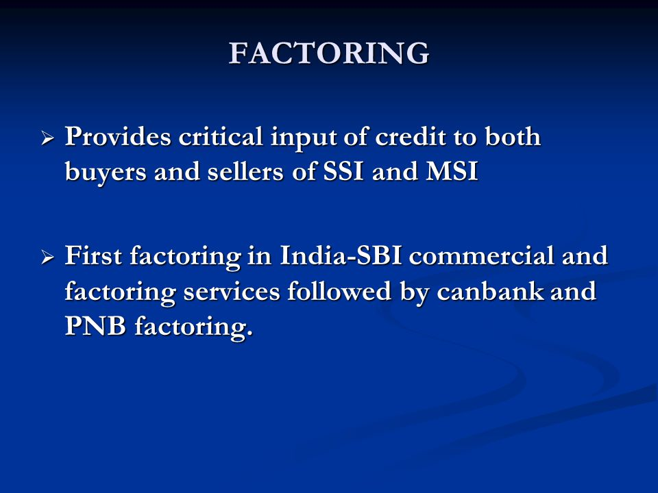 FACTORING  Provides critical input of credit to both buyers and sellers of SSI and MSI  First factoring in India-SBI commercial and factoring services followed by canbank and PNB factoring.