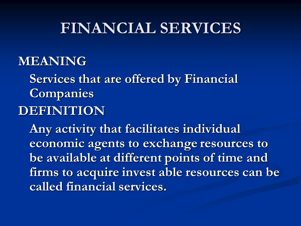 FINANCIAL SERVICES MEANING Services that are offered by Financial Companies DEFINITION Any activity that facilitates individual economic agents to exchange resources to be available at different points of time and firms to acquire invest able resources can be called financial services.
