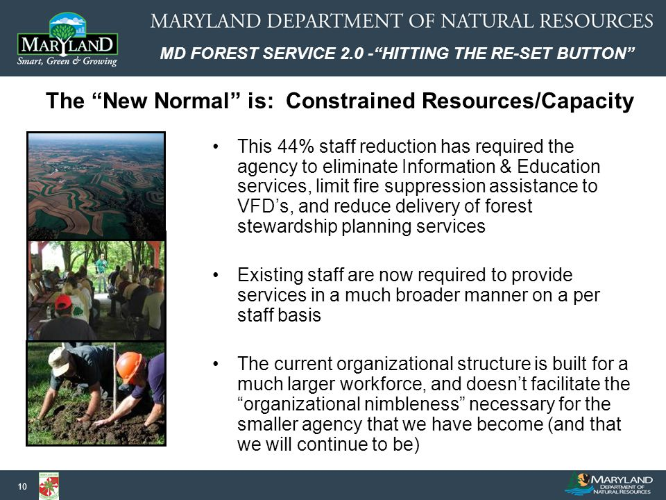 MD FOREST SERVICE 2.0 - HITTING THE RE-SET BUTTON 10 This 44% staff reduction has required the agency to eliminate Information & Education services, limit fire suppression assistance to VFD's, and reduce delivery of forest stewardship planning services Existing staff are now required to provide services in a much broader manner on a per staff basis The current organizational structure is built for a much larger workforce, and doesn't facilitate the organizational nimbleness necessary for the smaller agency that we have become (and that we will continue to be) The New Normal is: Constrained Resources/Capacity