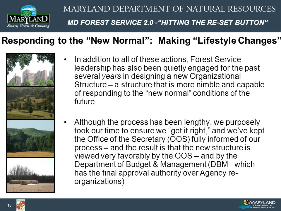 MD FOREST SERVICE 2.0 - HITTING THE RE-SET BUTTON 15 In addition to all of these actions, Forest Service leadership has also been quietly engaged for the past several years in designing a new Organizational Structure – a structure that is more nimble and capable of responding to the new normal conditions of the future Although the process has been lengthy, we purposely took our time to ensure we get it right, and we've kept the Office of the Secretary (OOS) fully informed of our process – and the result is that the new structure is viewed very favorably by the OOS – and by the Department of Budget & Management (DBM - which has the final approval authority over Agency re- organizations) Responding to the New Normal : Making Lifestyle Changes