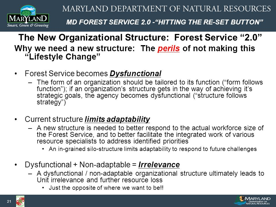 MD FOREST SERVICE 2.0 - HITTING THE RE-SET BUTTON 21 Why we need a new structure: The perils of not making this Lifestyle Change Forest Service becomes Dysfunctional –The form of an organization should be tailored to its function ( form follows function ); if an organization's structure gets in the way of achieving it's strategic goals, the agency becomes dysfunctional ( structure follows strategy ) Current structure limits adaptability –A new structure is needed to better respond to the actual workforce size of the Forest Service, and to better facilitate the integrated work of various resource specialists to address identified priorities An in-grained silo-structure limits adaptability to respond to future challenges Dysfunctional + Non-adaptable = Irrelevance –A dysfunctional / non-adaptable organizational structure ultimately leads to Unit irrelevance and further resource loss Just the opposite of where we want to be!.