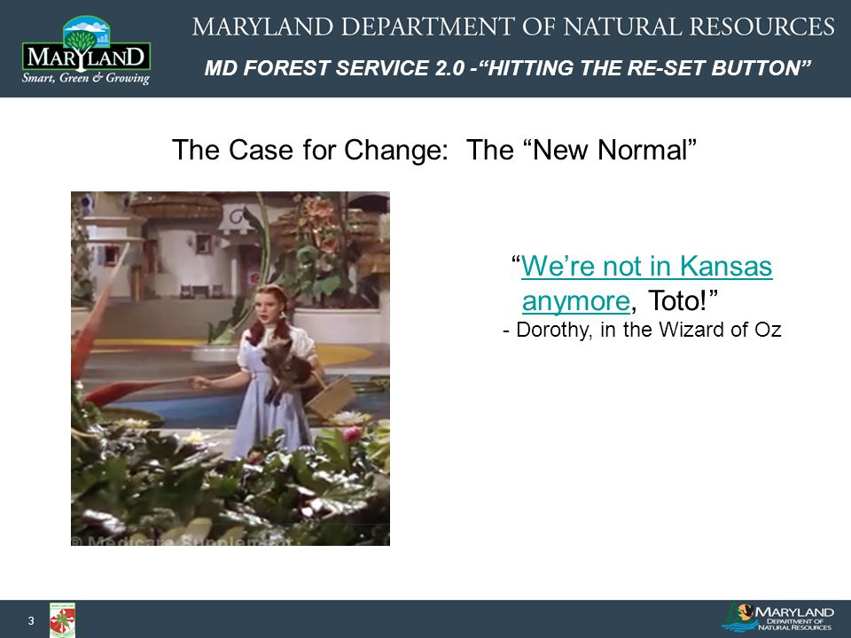 MD FOREST SERVICE 2.0 - HITTING THE RE-SET BUTTON 3 We're not in Kansas anymore, Toto! We're not in Kansas anymore - Dorothy, in the Wizard of Oz The Case for Change: The New Normal