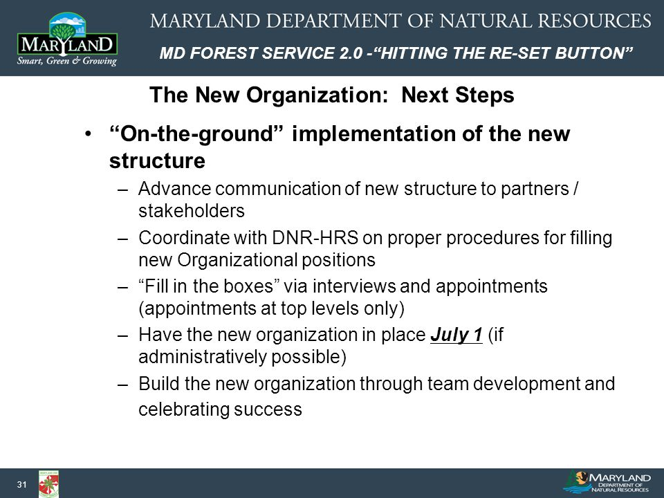 MD FOREST SERVICE 2.0 - HITTING THE RE-SET BUTTON 31 On-the-ground implementation of the new structure –Advance communication of new structure to partners / stakeholders –Coordinate with DNR-HRS on proper procedures for filling new Organizational positions – Fill in the boxes via interviews and appointments (appointments at top levels only) –Have the new organization in place July 1 (if administratively possible) –Build the new organization through team development and celebrating success The New Organization: Next Steps