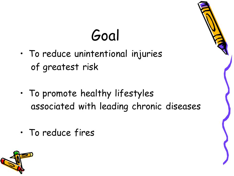 Goal To reduce unintentional injuries of greatest risk To promote healthy lifestyles associated with leading chronic diseases To reduce fires