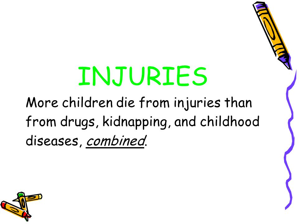 INJURIES More children die from injuries than from drugs, kidnapping, and childhood diseases, combined.