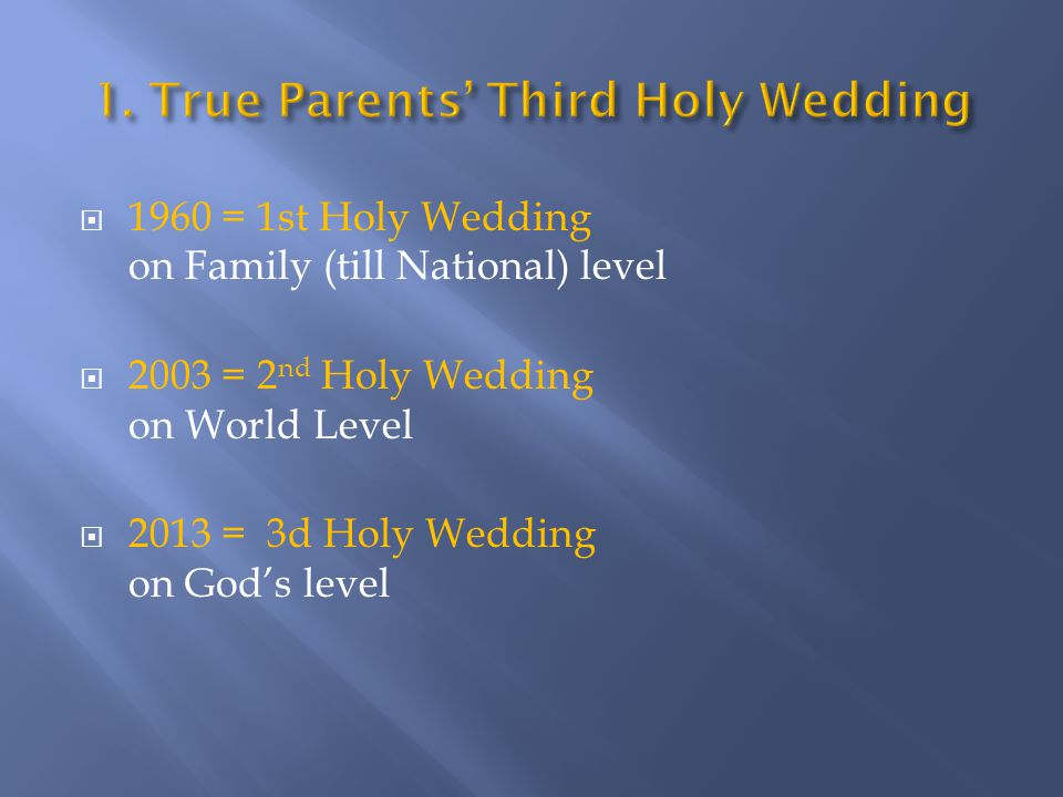  1960 = 1st Holy Wedding on Family (till National) level  2003 = 2 nd Holy Wedding on World Level  2013 = 3d Holy Wedding on God's level