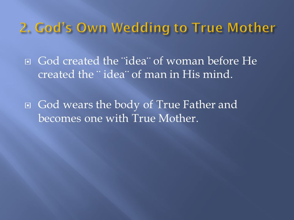  God created the ¨idea¨ of woman before He created the ¨ idea¨ of man in His mind.  God wears the body of True Father and becomes one with True Moth