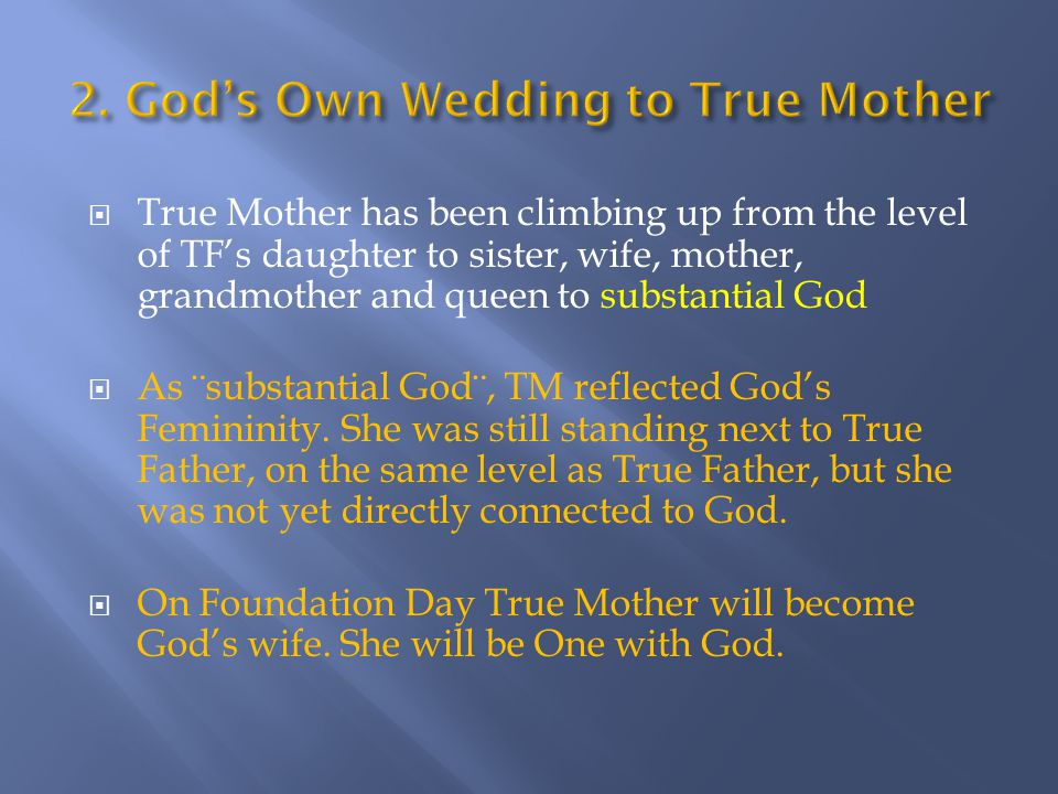  True Mother has been climbing up from the level of TF's daughter to sister, wife, mother, grandmother and queen to substantial God  As ¨substantial God¨, TM reflected God's Femininity.