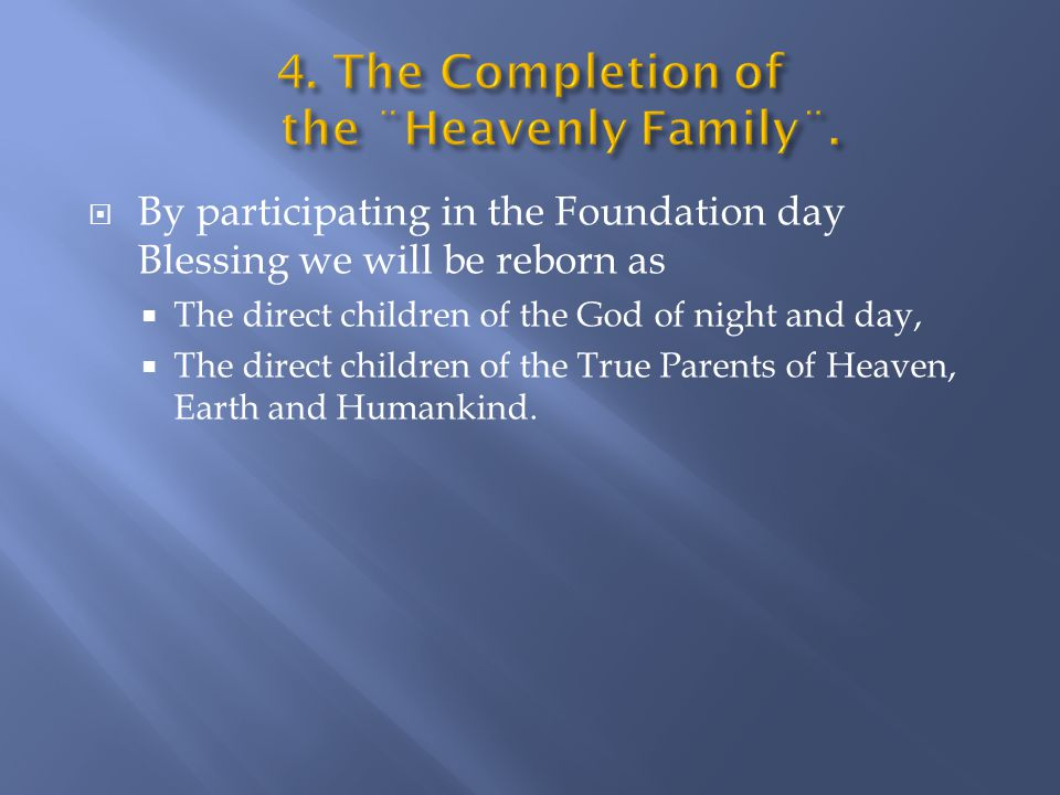  By participating in the Foundation day Blessing we will be reborn as  The direct children of the God of night and day,  The direct children of the True Parents of Heaven, Earth and Humankind.
