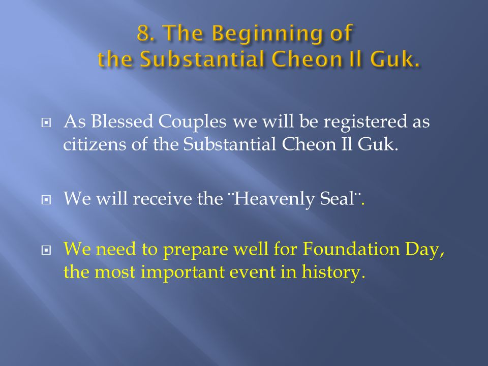  As Blessed Couples we will be registered as citizens of the Substantial Cheon Il Guk.  We will receive the ¨Heavenly Seal¨.  We need to prepare we