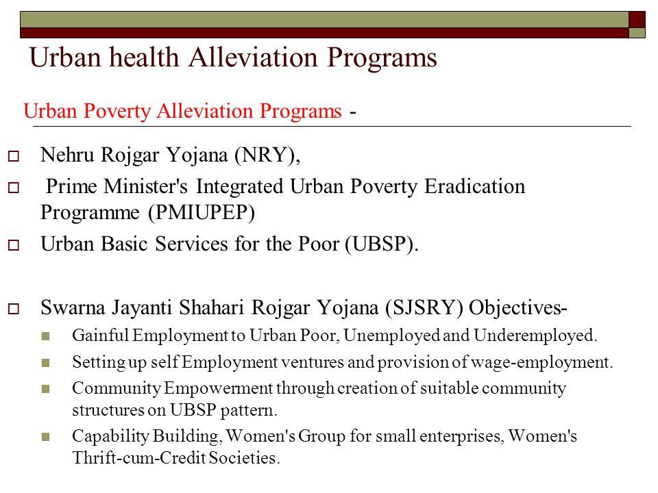 Urban health Alleviation Programs  Nehru Rojgar Yojana (NRY),  Prime Minister's Integrated Urban Poverty Eradication Programme (PMIUPEP)  Urban Bas