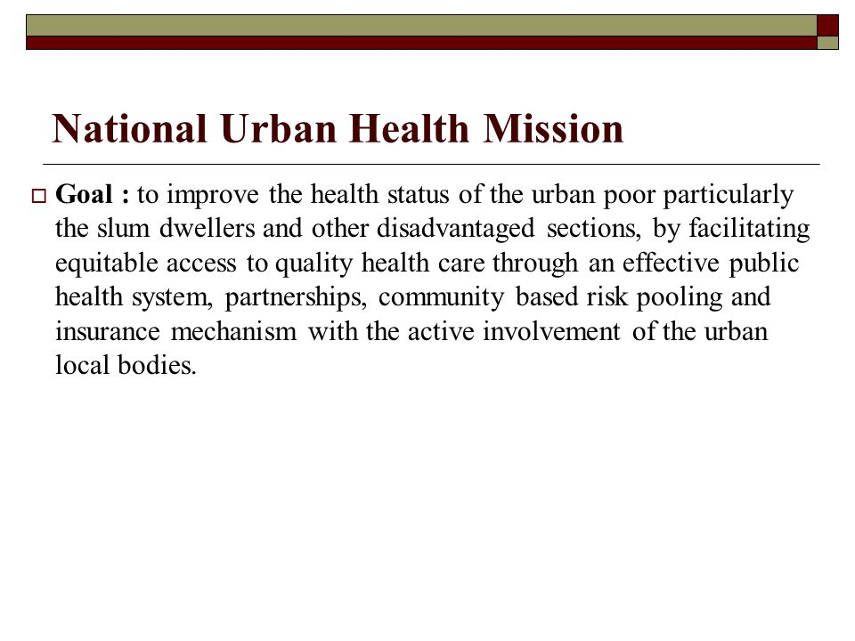 National Urban Health Mission  Goal : to improve the health status of the urban poor particularly the slum dwellers and other disadvantaged sections,