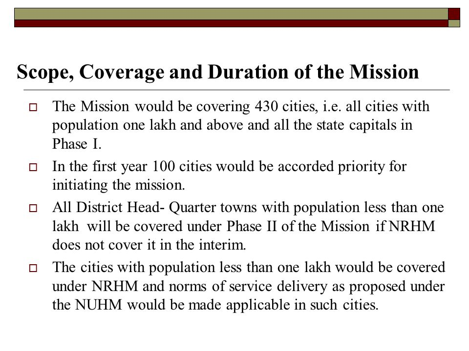 Scope, Coverage and Duration of the Mission  The Mission would be covering 430 cities, i.e. all cities with population one lakh and above and all the