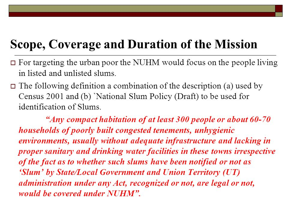 Scope, Coverage and Duration of the Mission  For targeting the urban poor the NUHM would focus on the people living in listed and unlisted slums.  T
