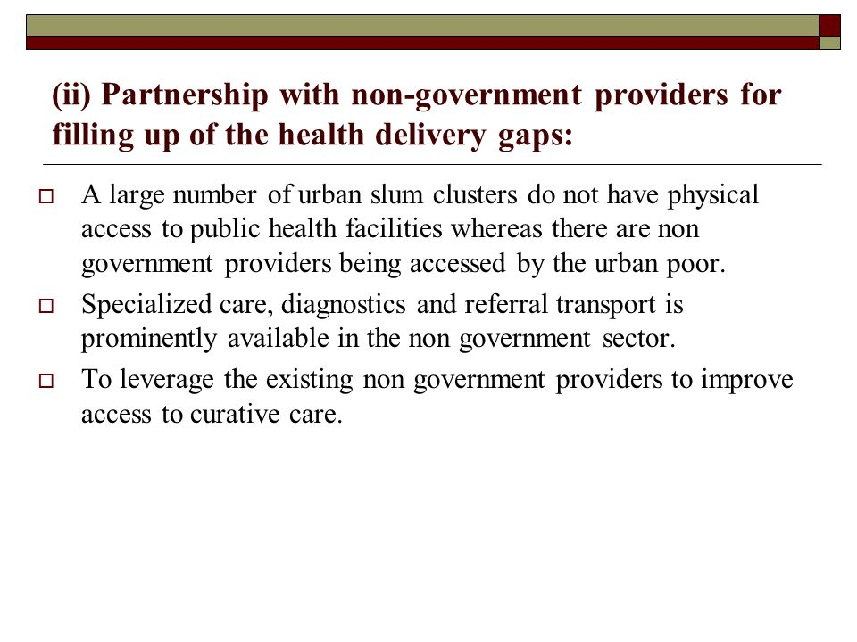 (ii) Partnership with non-government providers for filling up of the health delivery gaps:  A large number of urban slum clusters do not have physica