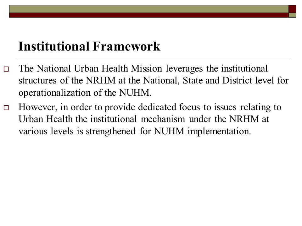 Institutional Framework  The National Urban Health Mission leverages the institutional structures of the NRHM at the National, State and District lev