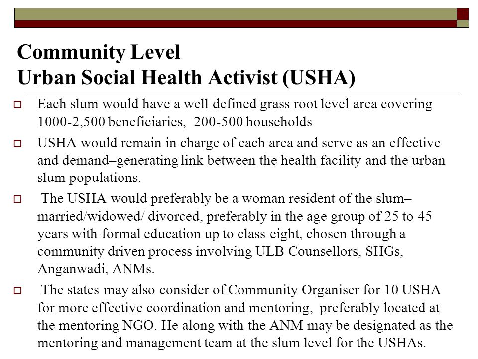 Community Level Urban Social Health Activist (USHA)  Each slum would have a well defined grass root level area covering 1000-2,500 beneficiaries, 200