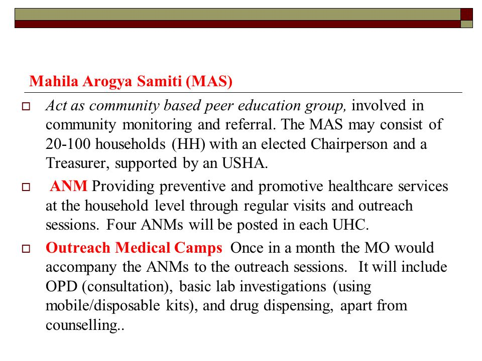 Mahila Arogya Samiti (MAS)  Act as community based peer education group, involved in community monitoring and referral. The MAS may consist of 20-100