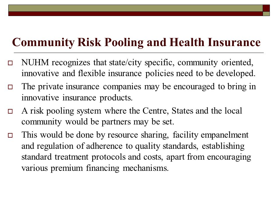 Community Risk Pooling and Health Insurance  NUHM recognizes that state/city specific, community oriented, innovative and flexible insurance policies