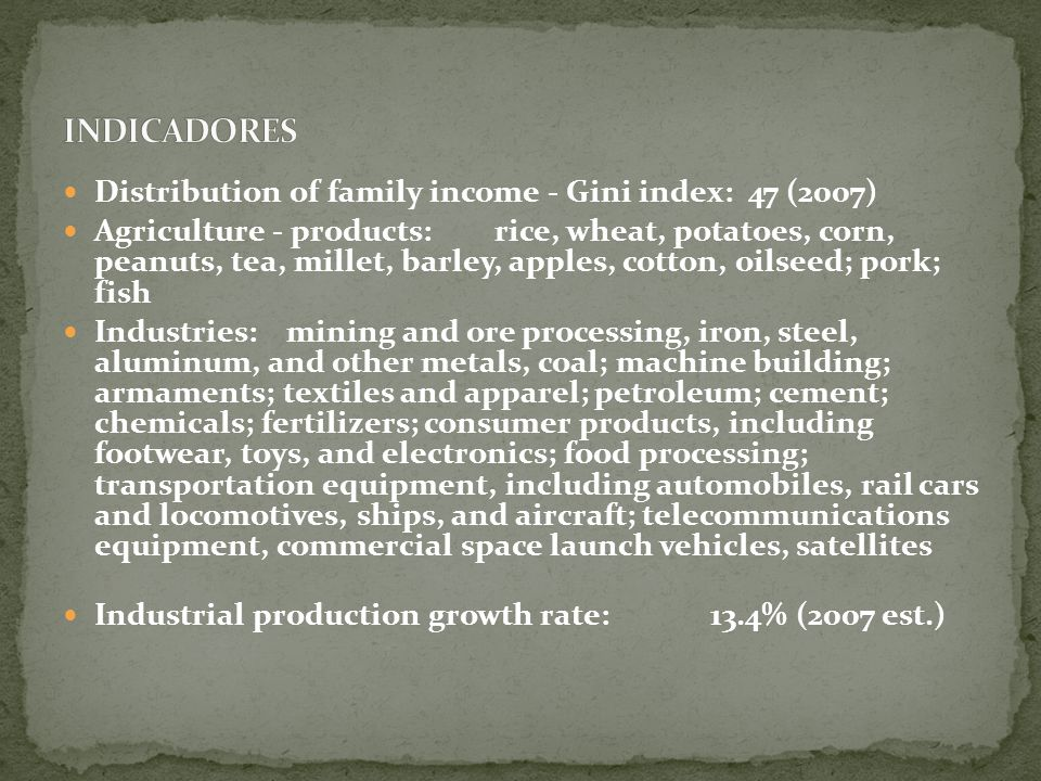 Distribution of family income - Gini index: 47 (2007) Agriculture - products: rice, wheat, potatoes, corn, peanuts, tea, millet, barley, apples, cotton, oilseed; pork; fish Industries: mining and ore processing, iron, steel, aluminum, and other metals, coal; machine building; armaments; textiles and apparel; petroleum; cement; chemicals; fertilizers; consumer products, including footwear, toys, and electronics; food processing; transportation equipment, including automobiles, rail cars and locomotives, ships, and aircraft; telecommunications equipment, commercial space launch vehicles, satellites Industrial production growth rate: 13.4% (2007 est.)