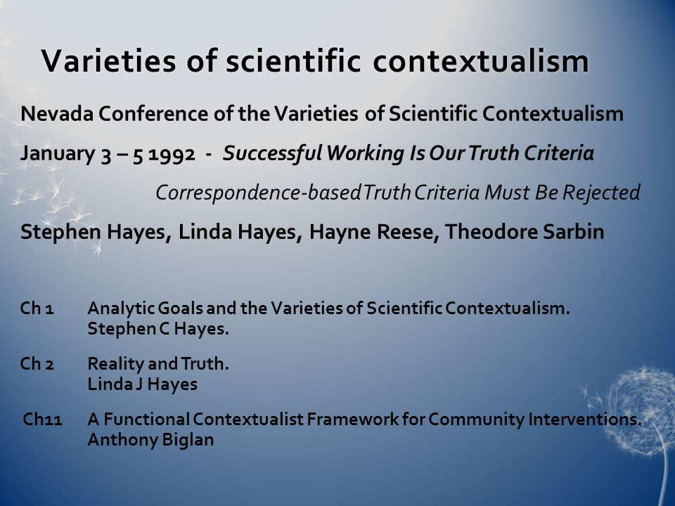 Varieties of scientific contextualismVarieties of scientific contextualism Nevada Conference of the Varieties of Scientific Contextualism January 3 – 5 1992 - Successful Working Is Our Truth Criteria Correspondence-based Truth Criteria Must Be Rejected Stephen Hayes, Linda Hayes, Hayne Reese, Theodore Sarbin Ch 1 Analytic Goals and the Varieties of Scientific Contextualism.
