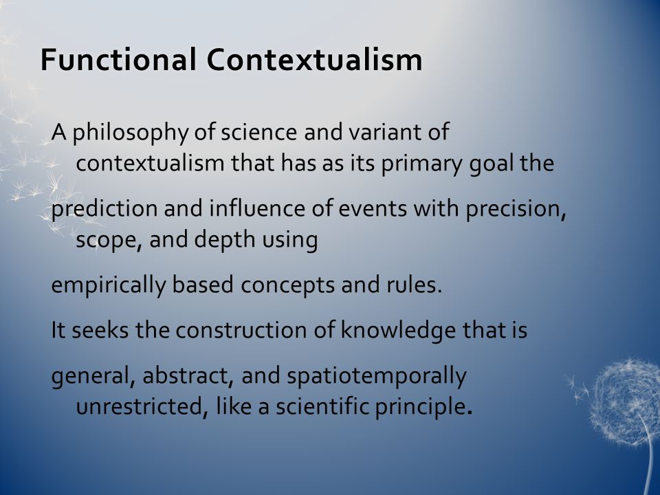 Functional ContextualismFunctional Contextualism A philosophy of science and variant of contextualism that has as its primary goal the prediction and influence of events with precision, scope, and depth using empirically based concepts and rules.