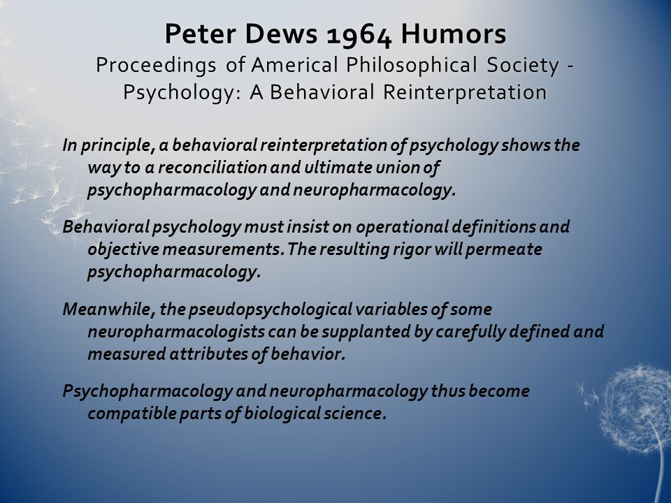 Peter Dews 1964 Humors Proceedings of Americal Philosophical Society - Psychology: A Behavioral Reinterpretation In principle, a behavioral reinterpretation of psychology shows the way to a reconciliation and ultimate union of psychopharmacology and neuropharmacology.