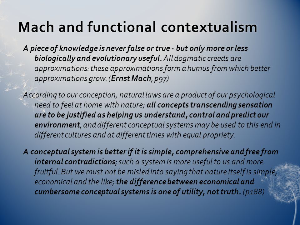 Mach and functional contextualismMach and functional contextualism A piece of knowledge is never false or true - but only more or less biologically and evolutionary useful.