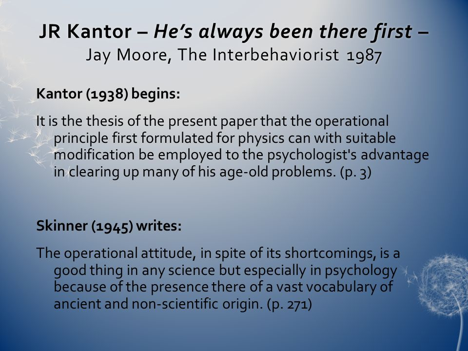 JR Kantor – He's always been there first – Jay Moore, The Interbehaviorist 1987 Kantor (1938) begins: It is the thesis of the present paper that the operational principle first formulated for physics can with suitable modification be employed to the psychologist s advantage in clearing up many of his age-old problems.