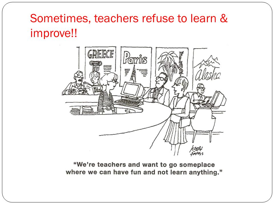 Sometimes, teachers refuse to learn & improve!!