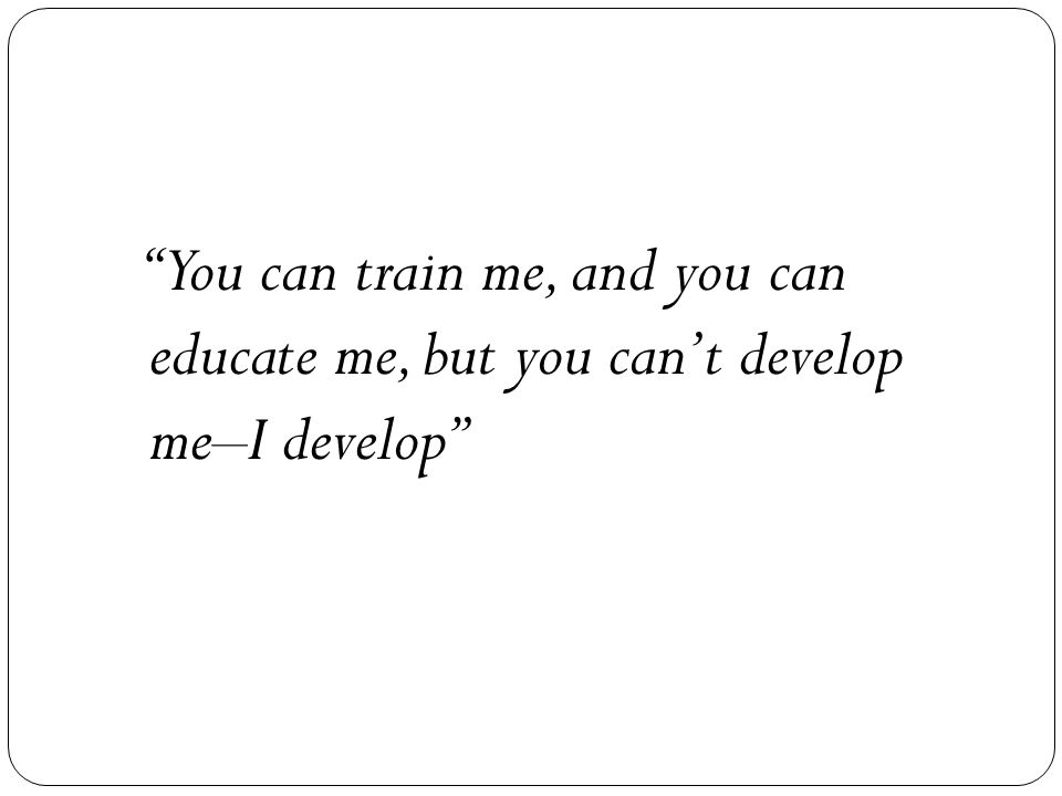 You can train me, and you can educate me, but you can't develop me–I develop