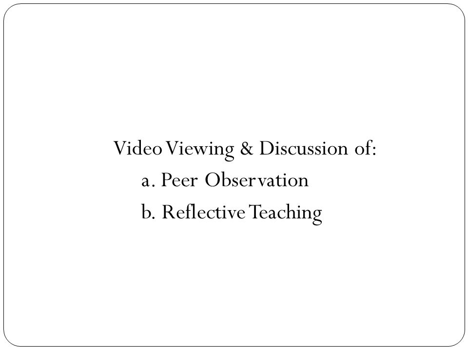Video Viewing & Discussion of: a. Peer Observation b. Reflective Teaching