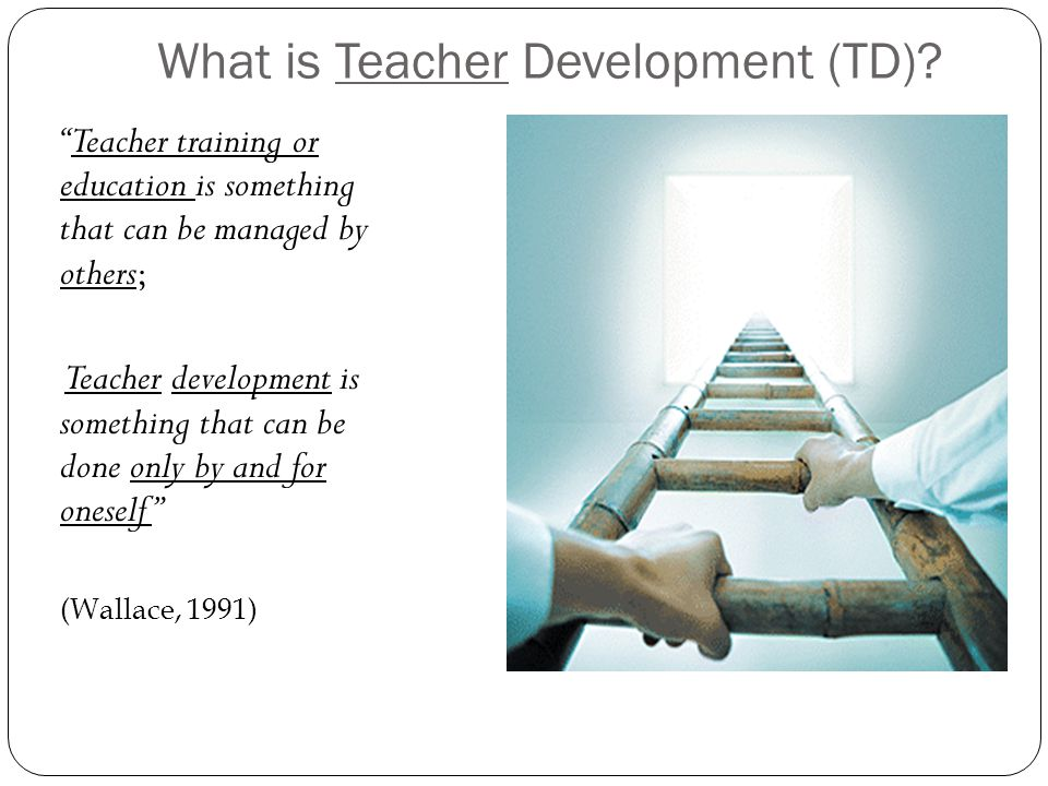 To grow Teachers need to…  plan and pursue numerous opportunities that will enhance professional growth and development.