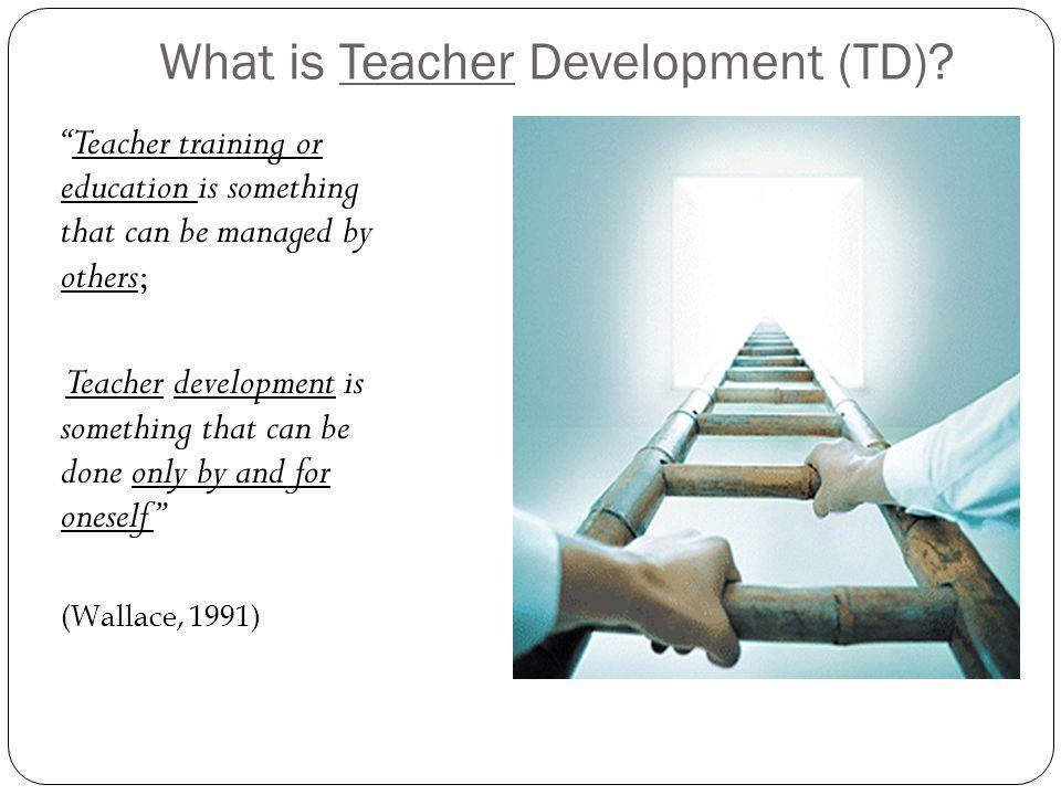 What is Teacher Development.( cont.