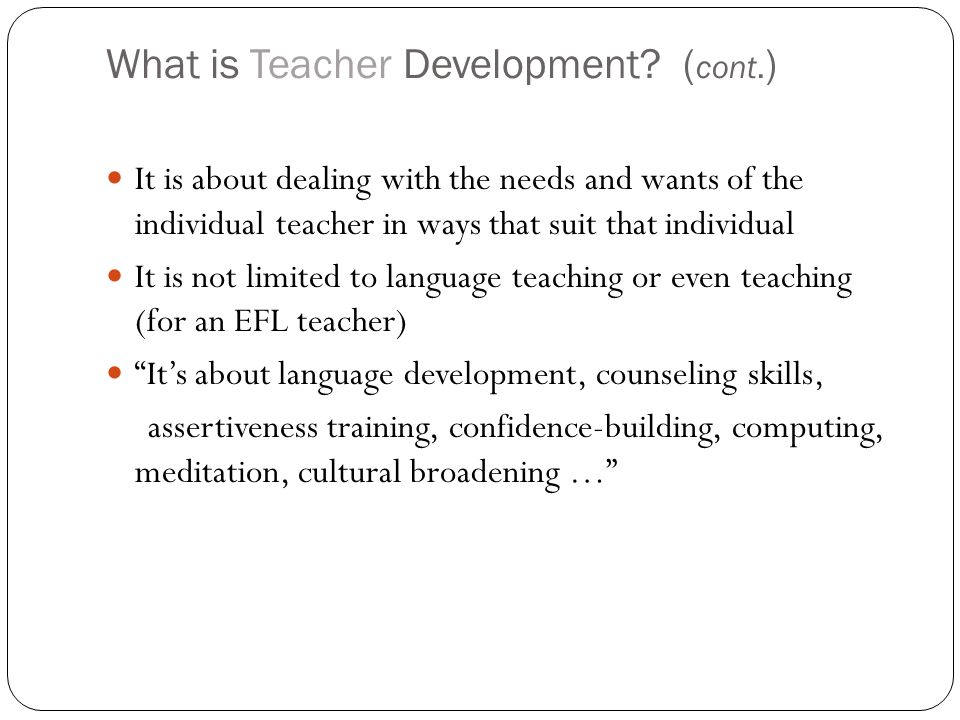 Teachers should … try to use new materials or revise old ones write and edit articles, develop teaching materials … take part in in-service training Take courses that are not related to language or teaching learn from each other through Peer observation reflect on their teaching in order to improve it Otherwise…?!?