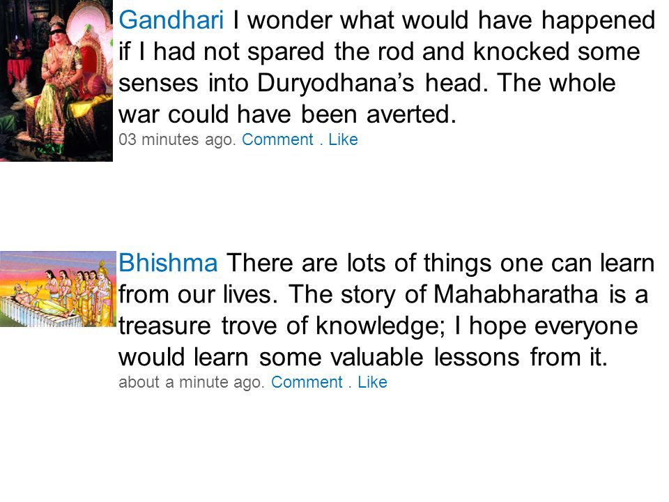 Gandhari I wonder what would have happened if I had not spared the rod and knocked some senses into Duryodhana's head.