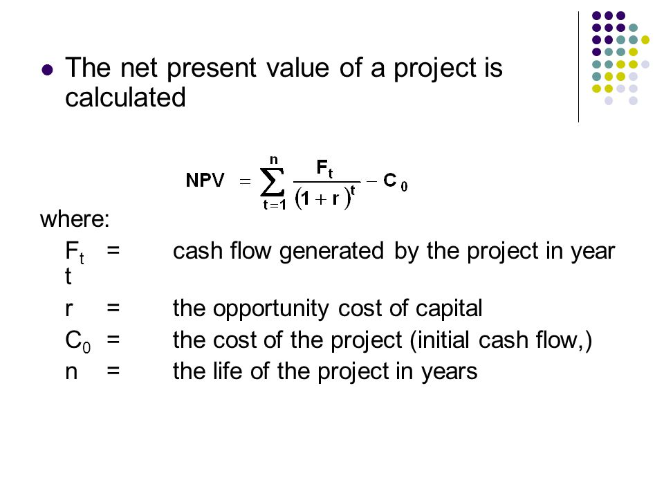 The net present value of a project is calculated where: F t =cash flow generated by the project in year t r=the opportunity cost of capital C 0 =the c