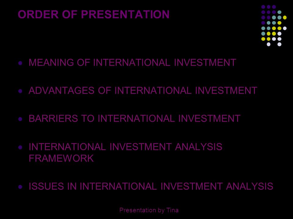 3 MEANING OF INTERNATIONAL INVESTMENT Any investment made in another country in the form of: Purchase of stock Acquisition of real estate Construction of a manufacturing facility Presentation by Tina