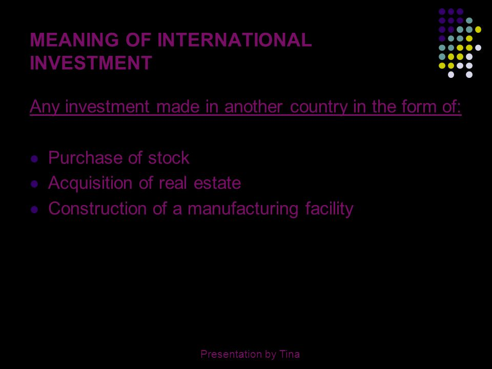 3 MEANING OF INTERNATIONAL INVESTMENT Any investment made in another country in the form of: Purchase of stock Acquisition of real estate Construction
