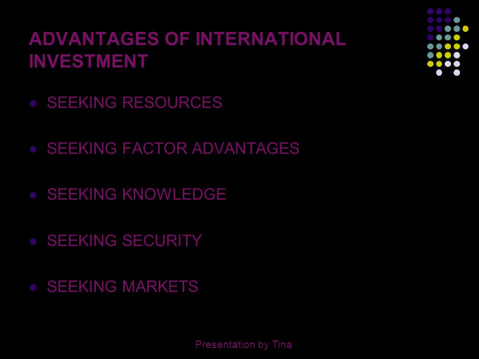 5 BARRIERS TO INTERNATIONAL INVESTMENT STABILITY OF MACRO ECONOMIC POLICY EFFECTIVENESS OF GOVERNMENT LOW MARKET POTENTIAL DEGREE OF GOVERNMENT REGULATIONS PROPERTY RIGHTS & PROTECTION RELIABILITY OF INFRASTRUCTURE LOCAL CURRENCY ABILITY TO REMIT PROFITS TAX CLIMATE Presentation by Tina